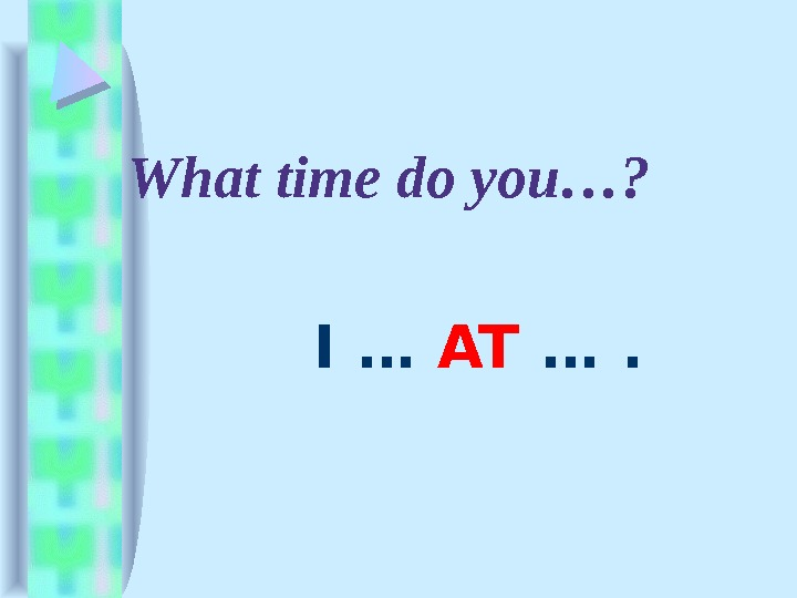 What time do you…?   I … AT ….