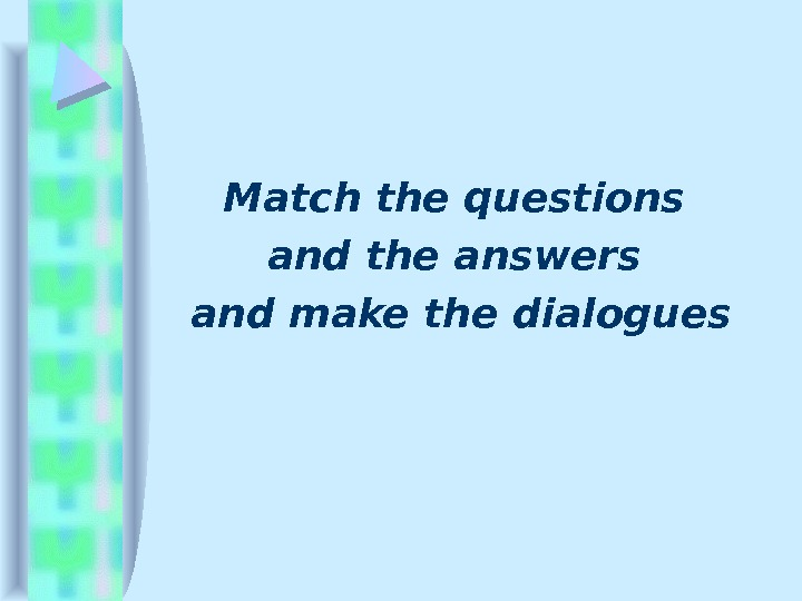 Match the questions and the answers and make the dialogues