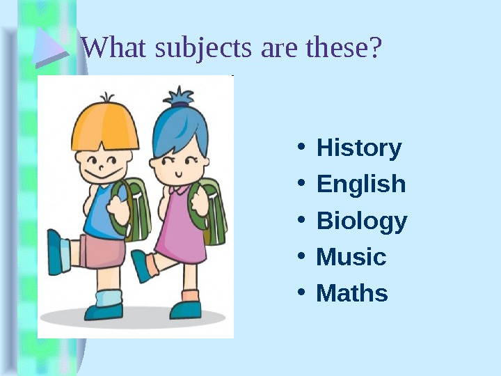 What subjects are these?  • History • English • Biology • Music • Maths