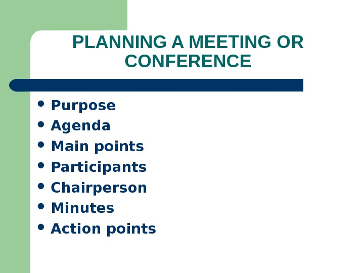 PLANNING A MEETING OR CONFERENCE Purpose Agenda Main points Participants Chairperson Minutes Action points