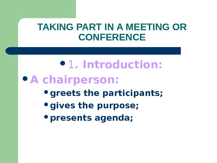 TAKING PART IN A MEETING OR CONFERENCE 1. Introduction:  A chairperson: greets the participants;