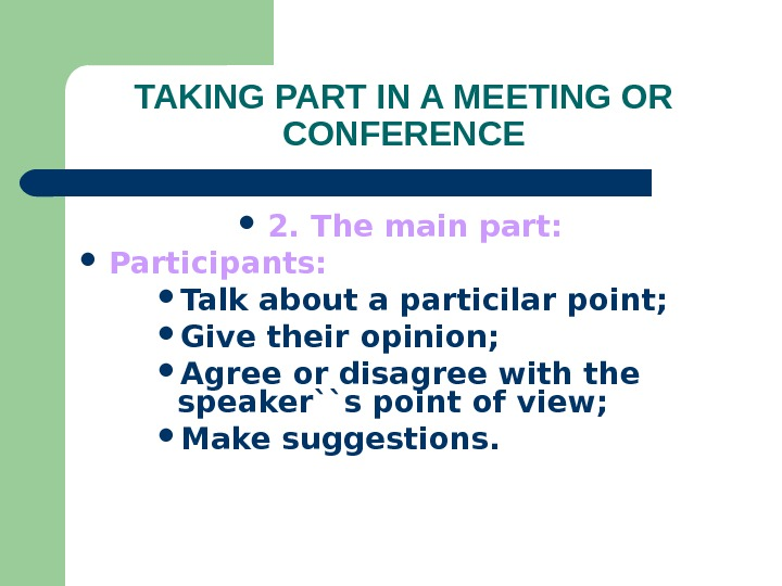 TAKING PART IN A MEETING OR CONFERENCE 2. The main part:  Participants:  Talk about