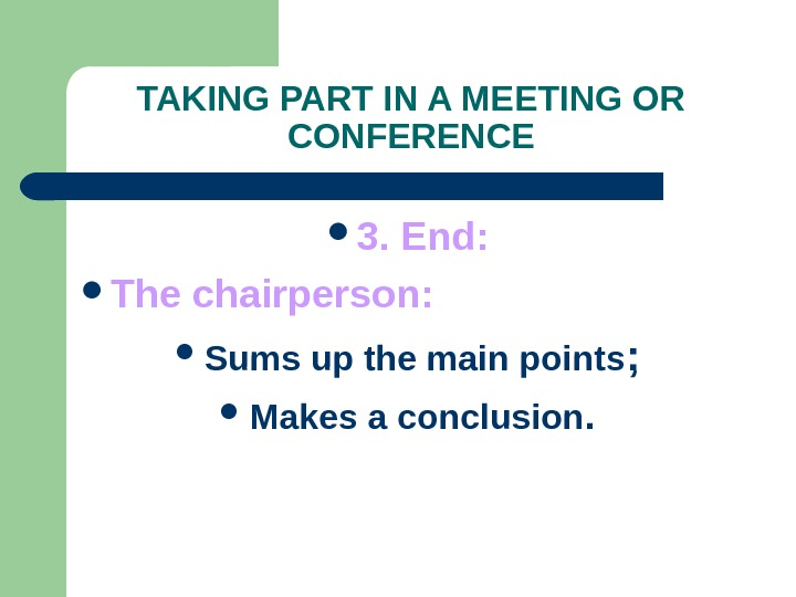 TAKING PART IN A MEETING OR CONFERENCE 3. End:  The chairperson:  Sums up the