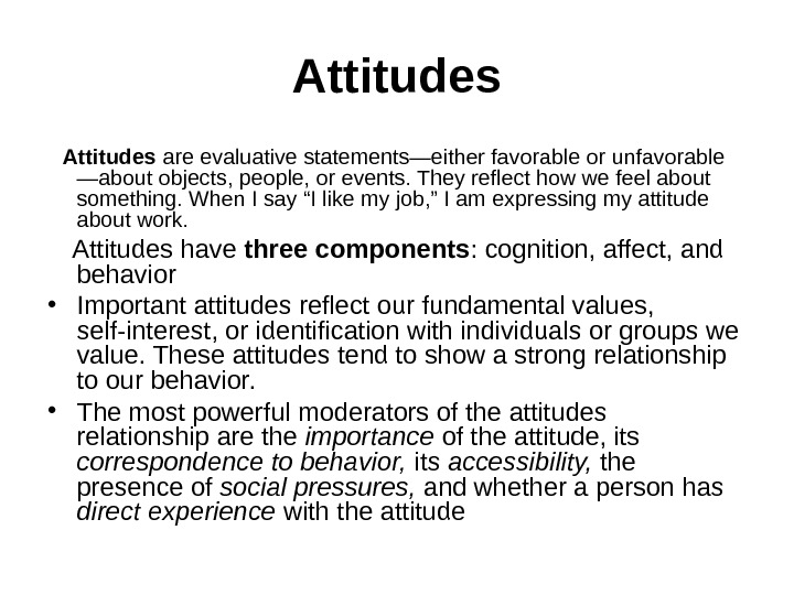 Attitudes are evaluative statements—either favorable or unfavorable —about objects, people, or events. They reflect how we