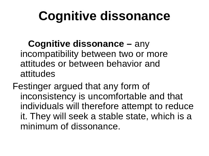 Cognitive dissonance – any incompatibility between two or more attitudes or between behavior and attitudes Festinger