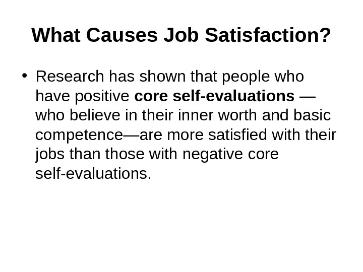 What Causes Job Satisfaction?  • Research has shown that people who have positive core self-evaluations