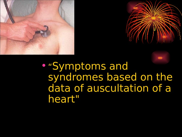 "• "" Symptoms and syndromes based on the data of auscultation of a heart"