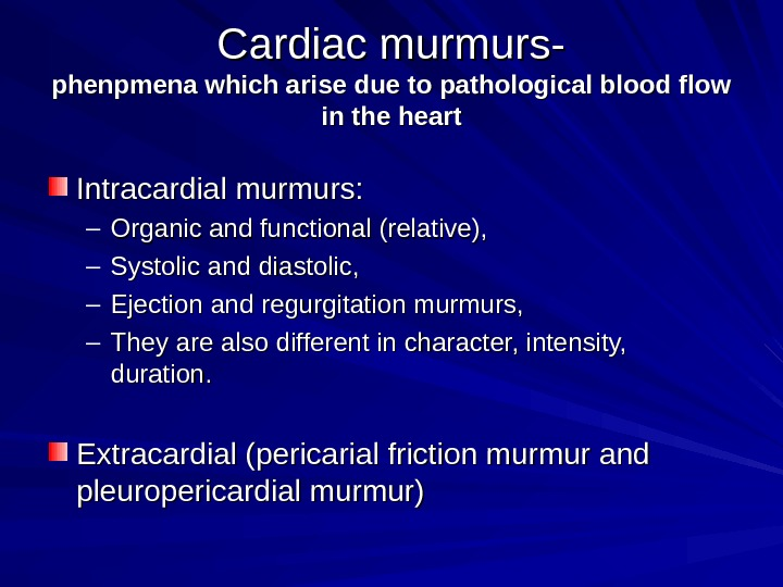 Cardiac murmurs- phenpmena which arise due to pathological blood flow in the heart Intracardial murmurs: