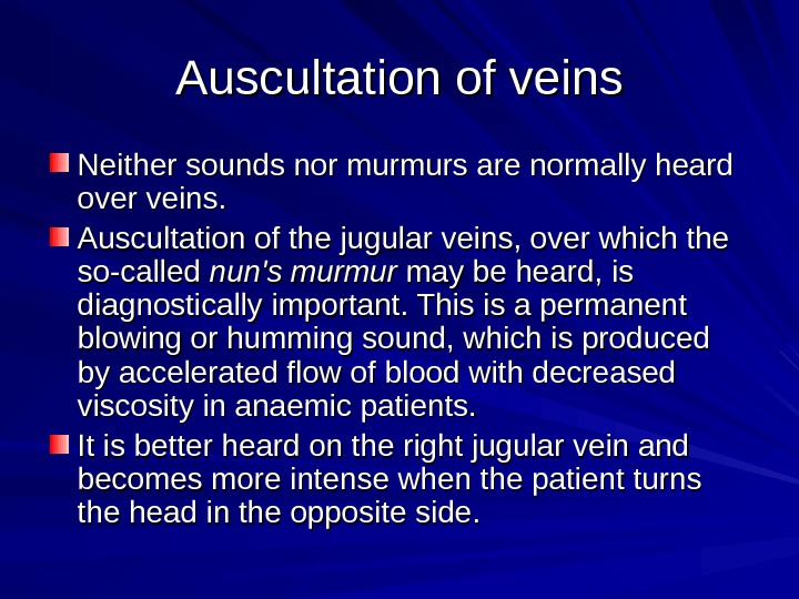 Auscultation of veins Neither sounds nor murmurs are normally heard over veins.  Auscultation of