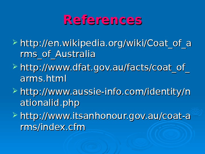 References http: //en. wikipedia. org/wiki/Coat_of_a rms_of_Australia http: //www. dfat. gov. au/facts/coat_of_ arms. html http: //www. aussie-info.