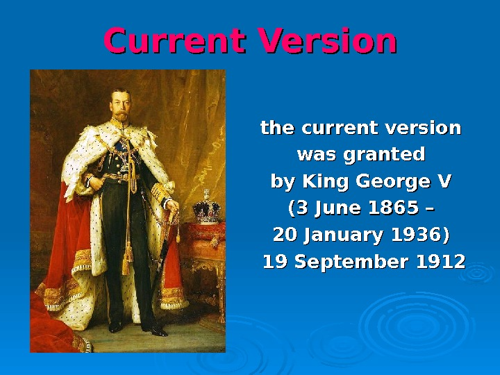 Current Version the current version was granted by King George V (3 June 1865 – 20