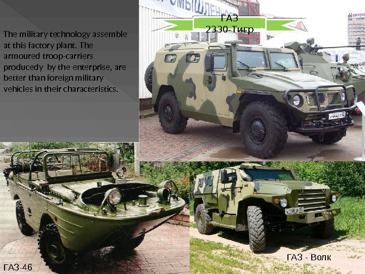 ГАЗ - Волк ГАЗ-46 ГАЗ 2330-Тигр The military technology assemble at this factory plant. The armoured