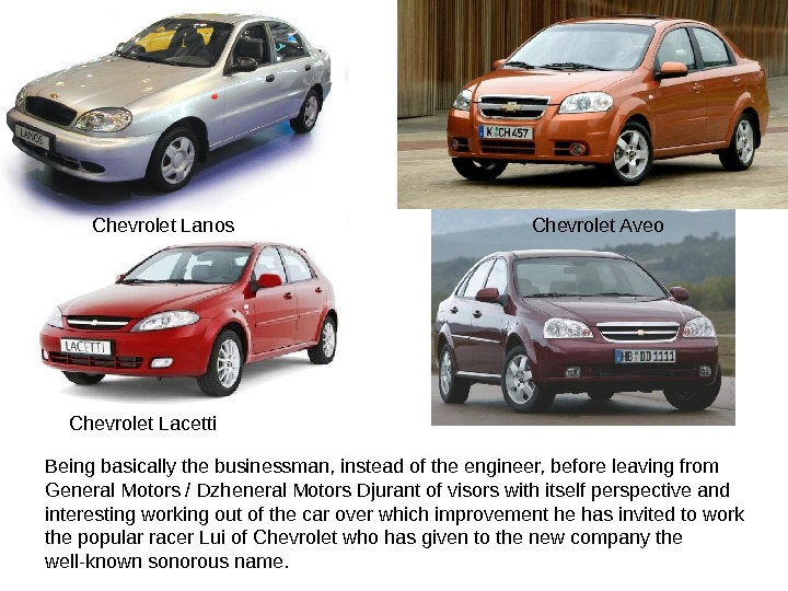 Chevrolet Lanos  Chevrolet Aveo Chevrolet Lacetti Being basically the businessman, instead of the engineer, before