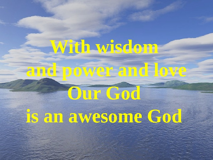 With wisdom and power and love Our God is an awesome God