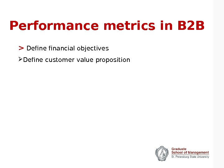 Performance metrics in B 2 B   Define financial objectives Define customer value proposition