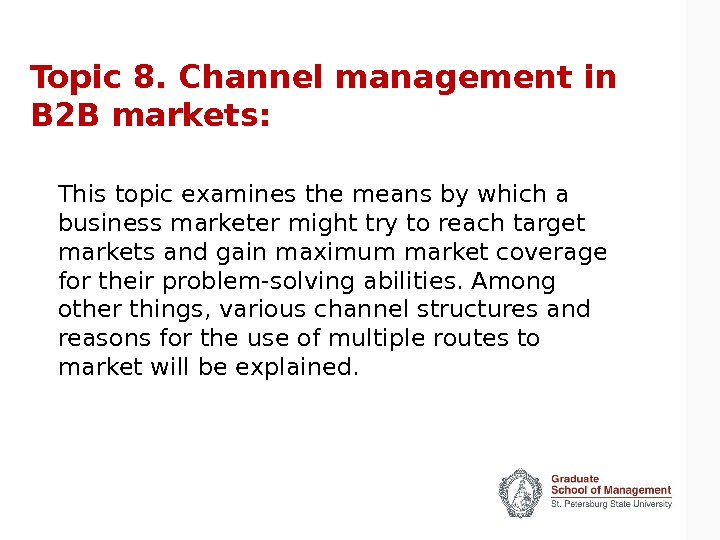 Topic 8. Channel management in B 2 B markets: This topic examines the means by which