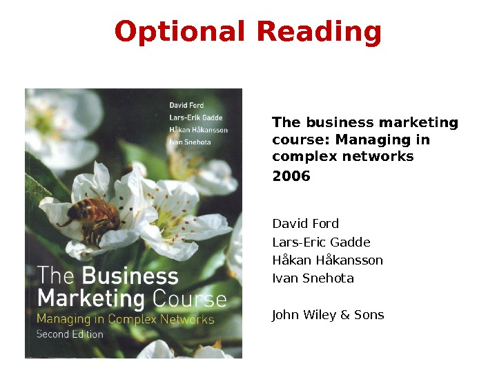 Optional Reading The business marketing course: Managing in complex networks 2006 David Ford Lars-Eric Gadde H