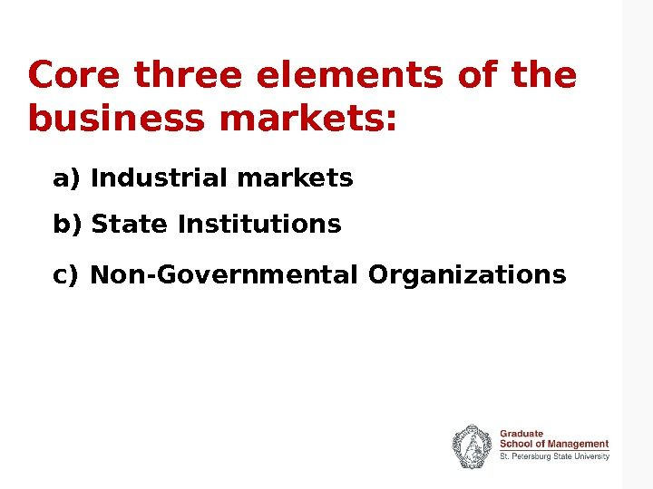 Core three elements of the business markets: a) Industrial markets b) State Institutions c)  Non-Governmental