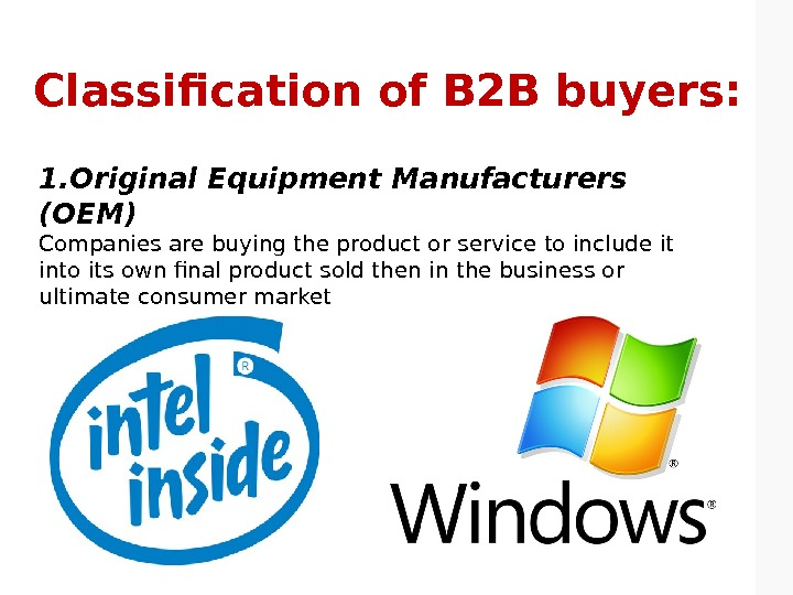 Classification of B 2 B buyers: 1. Original Equipment Manufacturers (OEM) Companies are buying the product