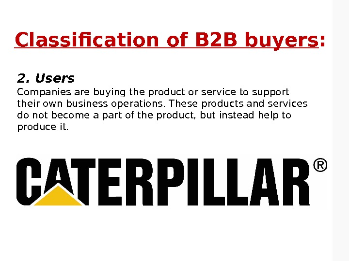 Classification of B 2 B buyers : 2. Users Companies are buying the product or service
