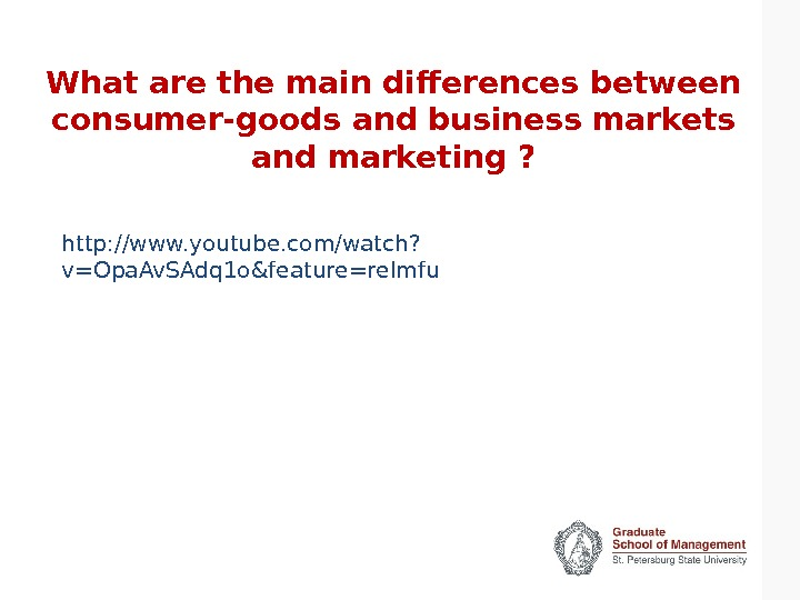 What are the main differences between consumer-goods and business markets and marketing ? http: //www. youtube.