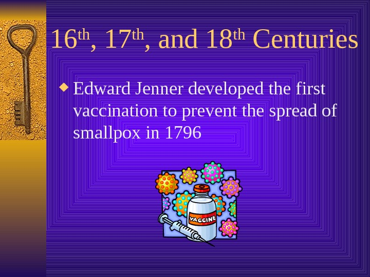 16 th , 17 th , and 18 th Centuries Edward Jenner developed the