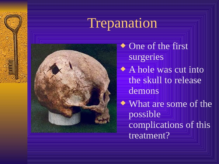 Trepanation One of the first surgeries A hole was cut into the skull to
