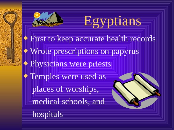 Egyptians First to keep accurate health records Wrote prescriptions on papyrus Physicians were priests