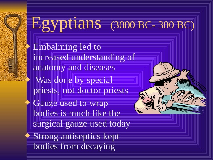 Egyptians  (3000 BC- 300 BC) Embalming led to increased understanding of anatomy and