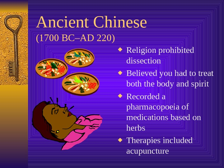 Ancient Chinese  (1700 BC–AD 220) Religion prohibited dissection Believed you had to treat