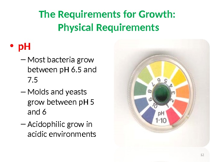 • p. H – Most bacteria grow between p. H 6. 5 and 7. 5