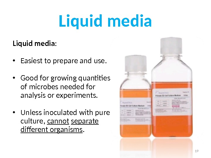 Liquid media :  • Easiest to prepare and use.  • Good for growing quantities