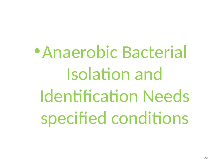 • Anaerobic Bacterial Isolation and Identification Needs specified conditions 32