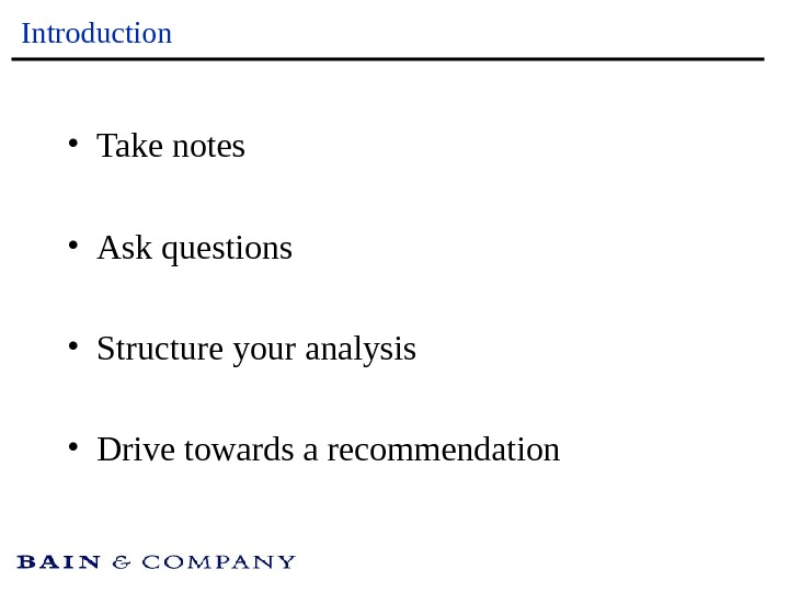 Introduction • Take notes • Ask questions • Structure your analysis • Drive towards a recommendation