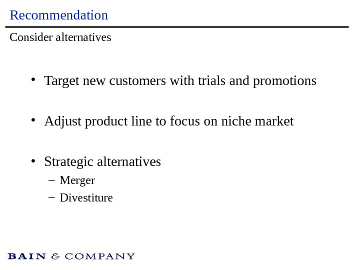 Recommendation • Target new customers with trials and promotions • Adjust product line to focus on