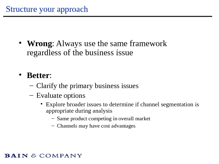 Structure your approach • Wrong : Always use the same framework regardless of the business issue