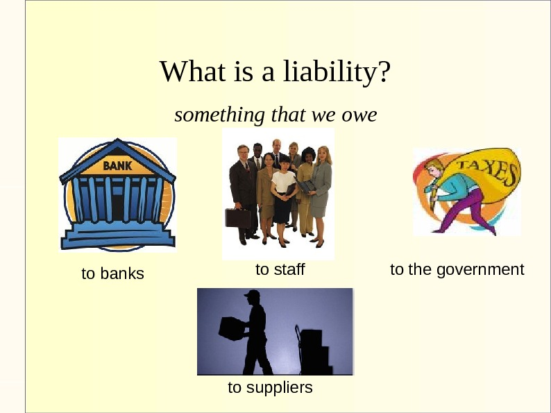 What is a liability? something that we owe to banks to staff to the government to