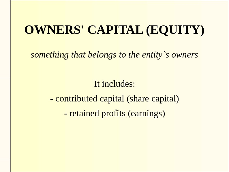 OWNERS' CAPITAL (EQUITY) something that belongs to the entity`s owners It includes: - contributed capital (share