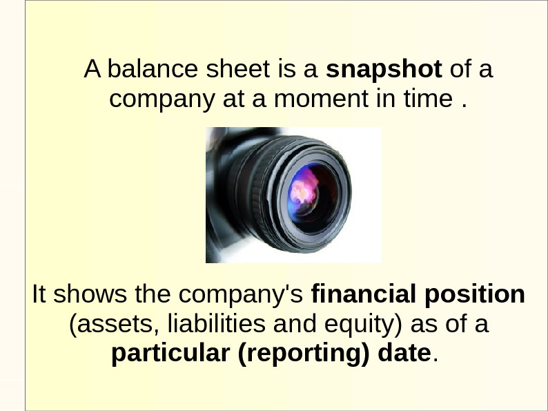 A balance sheet is a snapshot of a company at a moment in time. It shows