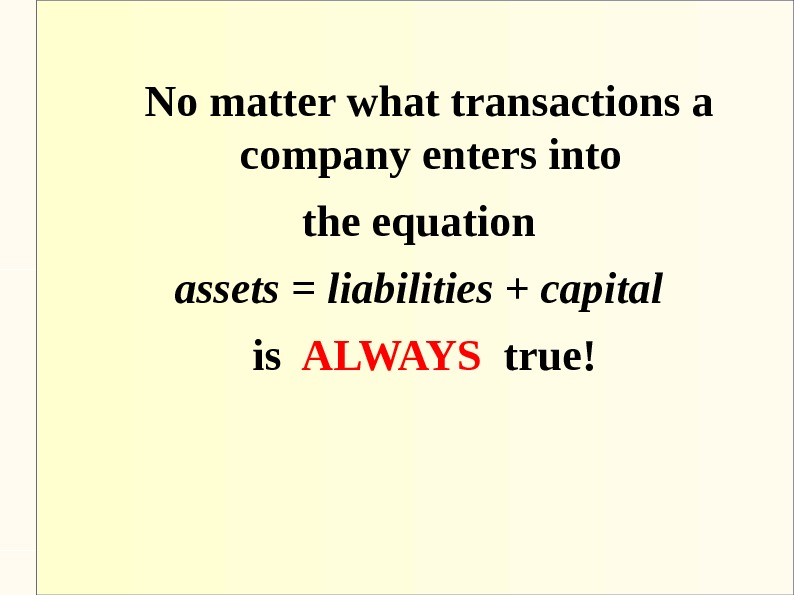 No matter what transactions a company enters into the equation assets = liabilities + capital