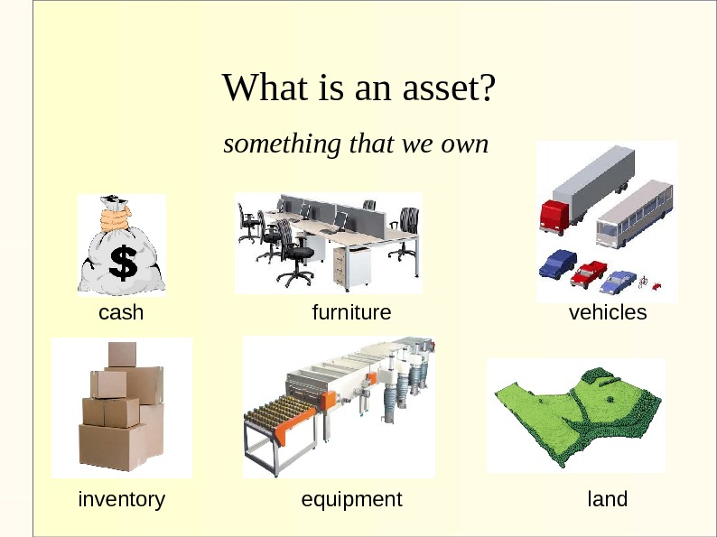 What is an asset? something that we own cash furniture vehicles inventory equipment land