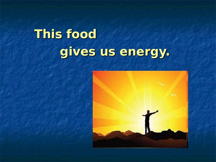 This food      gives us energy.