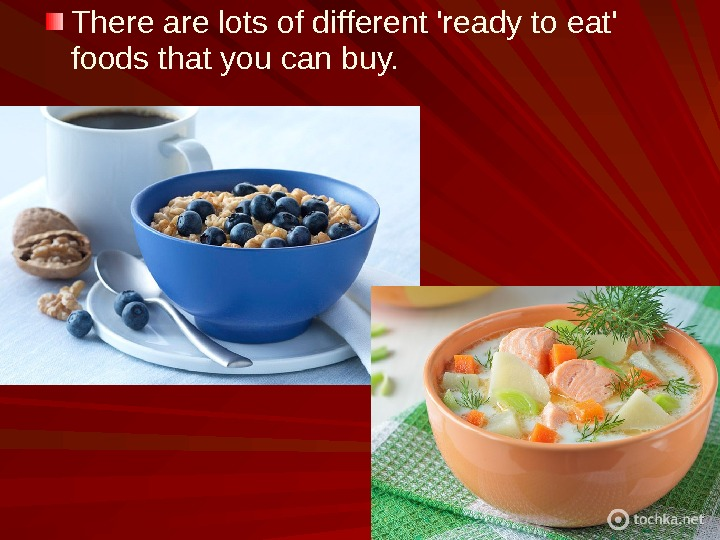 There are lots of different 'ready to eat' foods that you can buy.