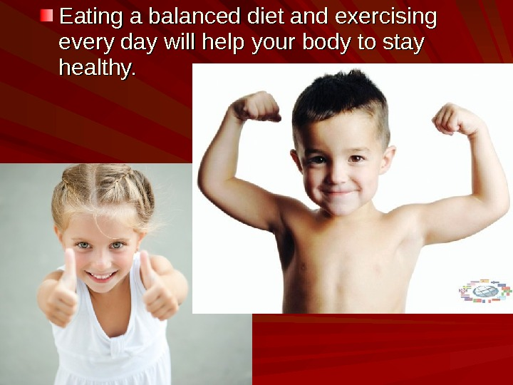 Eating a balanced diet and exercising every day will help your body to stay healthy.