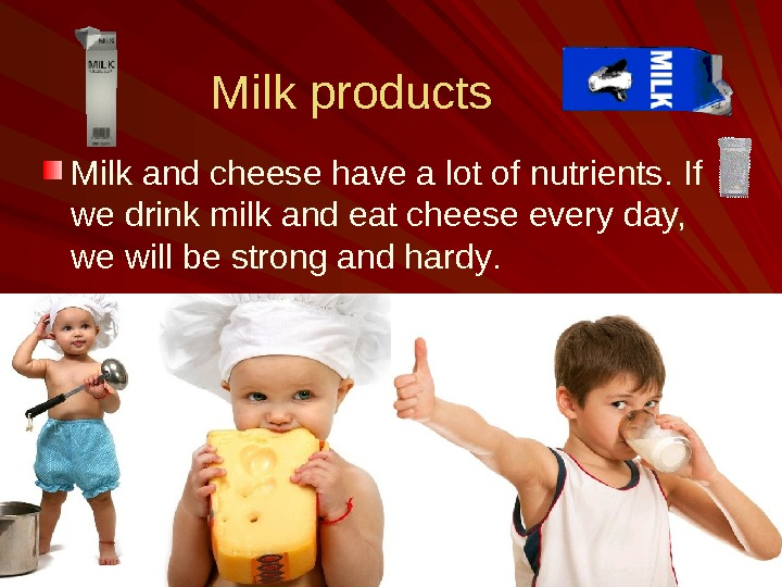 Milk products M ilk  and cheese have a lot of nutrients.  If we drink