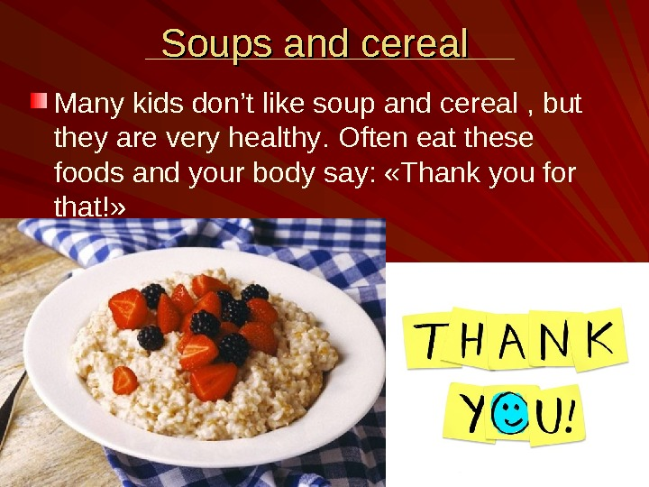 Soups and cereal  Many kids don't like soup and cereal , but they are very