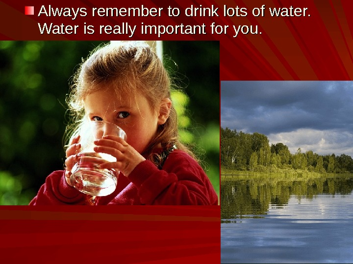 Always remember to drink lots of water.  Water is really important for you.