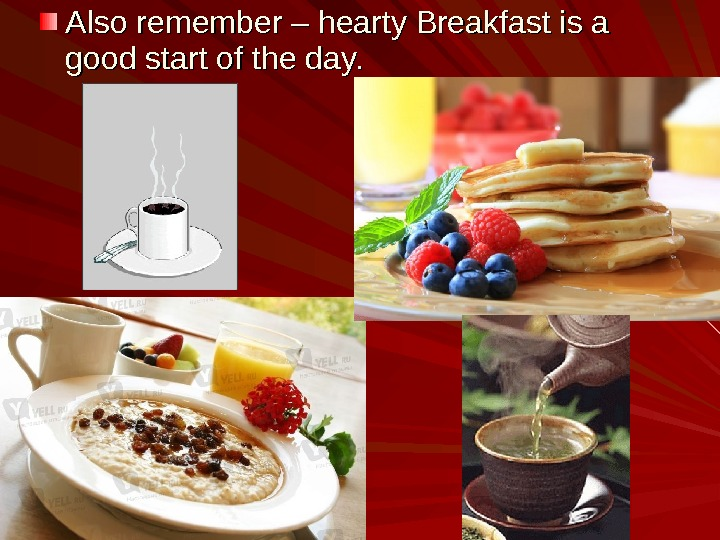 Also remember – hearty Breakfast is a good start of the day.