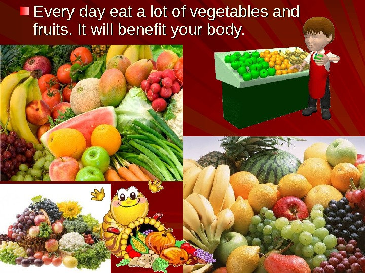 Every day eat a lot of vegetables and fruits. It will benefit your body.