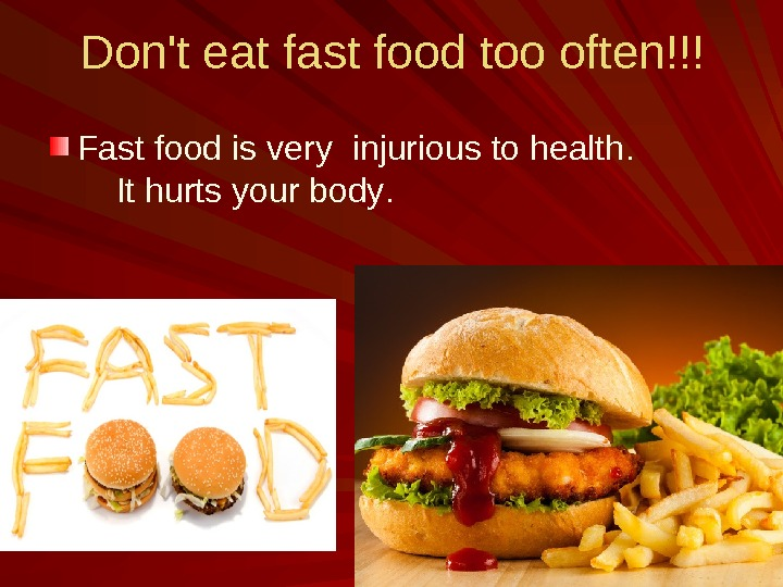 Don't eat fast food too often !!! Fast food is very  injurious to health.